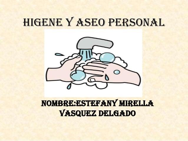 HIGENE Y ASEO PERSONAL  NOMBRE:ESTEFANY MIRELLA VASQUEZ DELGADO