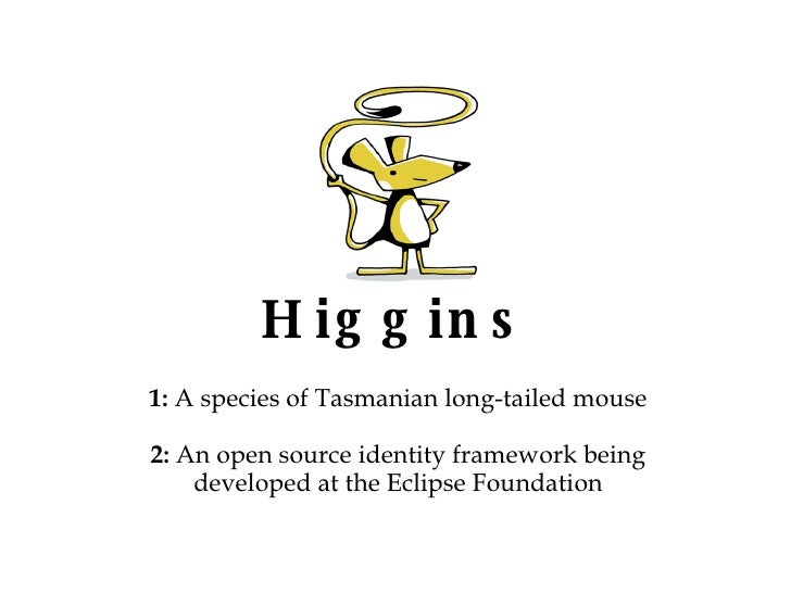 Higgins 1:  A species of Tasmanian long-tailed mouse 2:  An open source identity framework being developed at the Eclipse ...