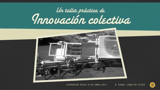 Un taller práctica de Innovación colectiva CONGRESSO HIGGS 10 DE ABRIL 2014 R. EVANS, LEARS DE CICESE