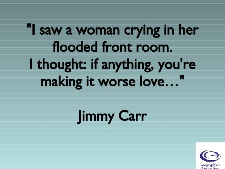 """""""I saw a woman crying in her flooded front room. I thought: if anything, you're making it worse love…""""  Jimmy C..."""