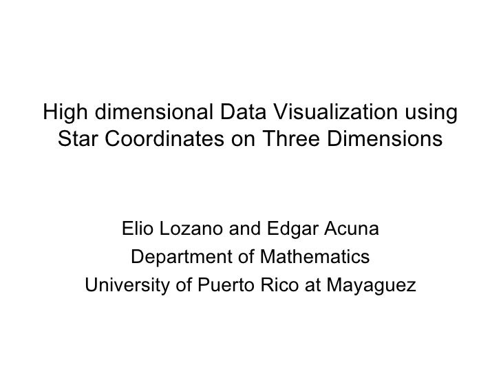 High dimensional Data Visualization using Star Coordinates on Three Dimensions Elio Lozano and Edgar Acuna Department of M...
