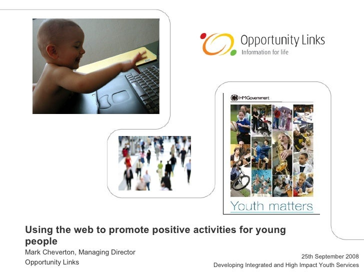 Using the web to promote positive activities for young people Mark Cheverton, Managing Director Opportunity Links 25th Sep...