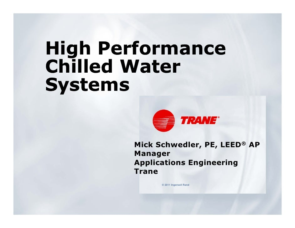 High PerformanceChilled WaterSystems       Mick Schwedler, PE, LEED® AP       Manager       Applications Engineering      ...