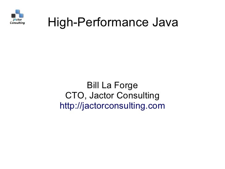 High-Performance Java          Bill La Forge  CTO, Jactor Consulting http://jactorconsulting.com