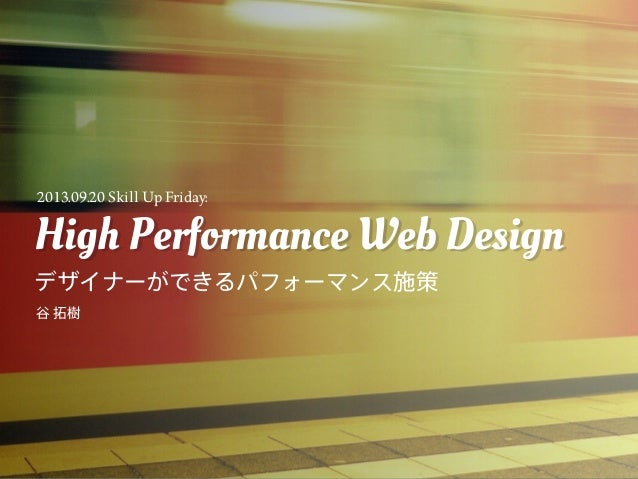 High Performance Web Design デザイナーができるパフォーマンス施策 High Performance Web Design 谷 拓樹 2013.09.20 Skill Up Friday: