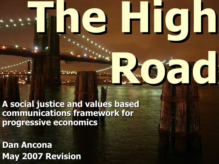 The High Road A social justice and values based communications framework for progressive economics Dan Ancona May 2007 Rev...