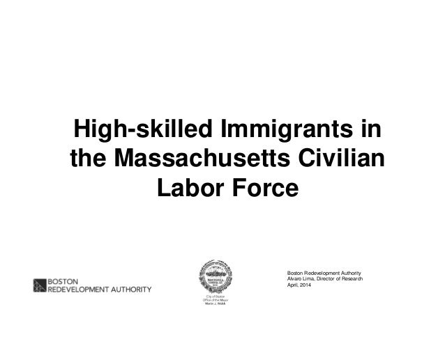 High-skilled Immigrants in the Massachusetts Civilian Labor Force Boston Redevelopment Authority Alvaro Lima, Director of ...