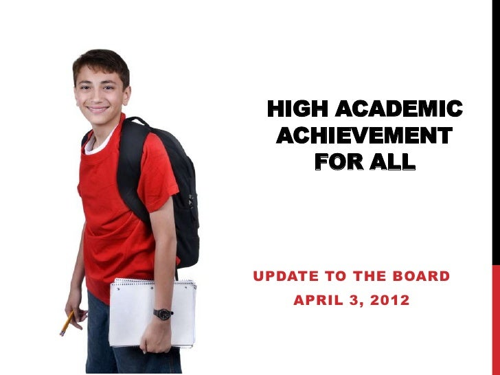 HIGH ACADEMIC  ACHIEVEMENT    FOR ALLUPDATE TO THE BOARD   APRIL 3, 2012