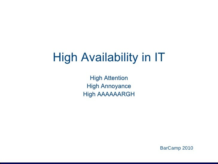 High Availability in IT Mattias Geniar BarCamp 2010 High Attention High Annoyance High AAAAAARGH
