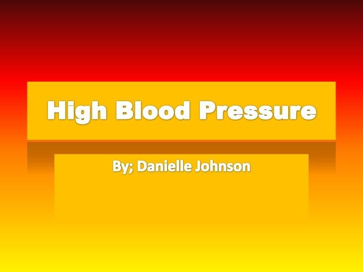 High Blood Pressure<br />By; Danielle Johnson<br />