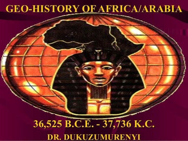 GEO-HISTORY OF AFRICA/ARABIA    36,525 B.C.E. - 37,736 K.C.       DR. DUKUZUMURENYI