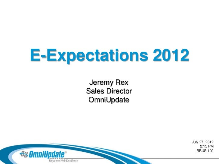 E-Expectations 2012       Jeremy Rex      Sales Director      OmniUpdate                       July 27, 2012              ...
