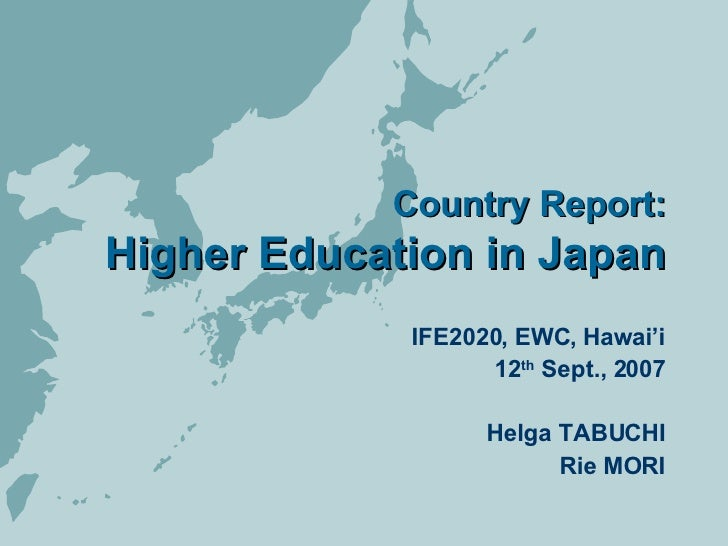 Country Report: Higher Education in Japan IFE2020, EWC, Hawai'i 12 th  Sept., 2007 Helga TABUCHI Rie MORI