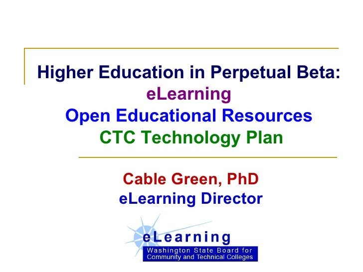 Higher Education in Perpetual Beta:  eLearning Open Educational Resources  CTC Technology Plan Cable Green, PhD eLearning ...