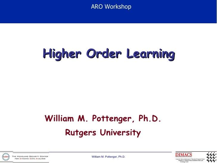 Higher Order Learning William M. Pottenger, Ph.D. Rutgers University ARO Workshop