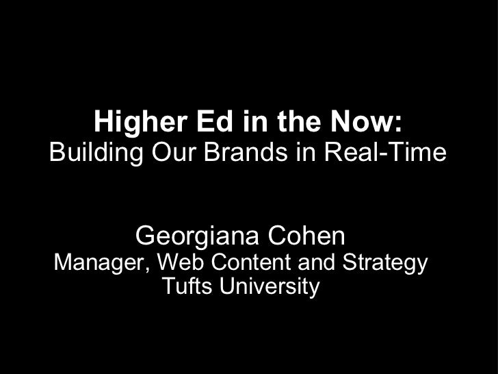 Higher Ed in the Now: Building Our Brands in Real-Time Georgiana Cohen Manager, Web Content and Strategy Tufts University