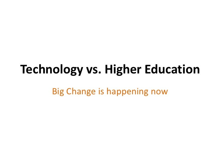 Technology vs. Higher Education     Big Change is happening now
