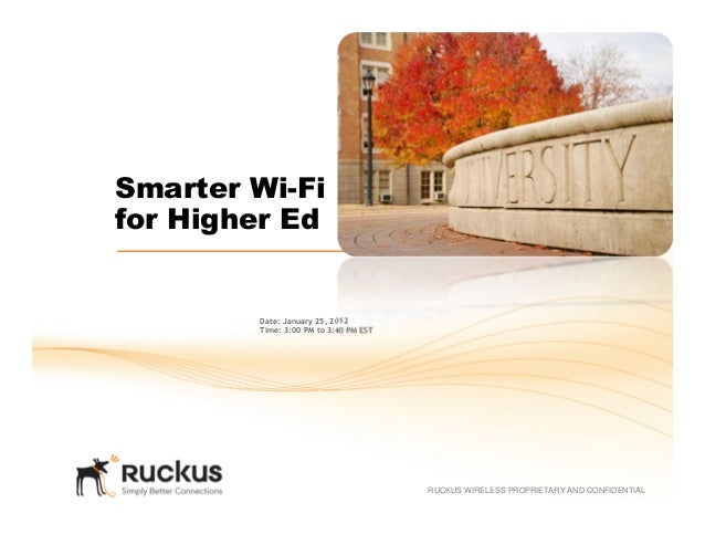 RUCKUS WIRELESS PROPRIETARY AND CONFIDENTIALSmarter Wi-Fifor Higher EdDate: January 25, 2012Time: 3:00 PM to 3:40 PM EST