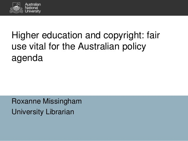 Higher education and copyright: fair use vital for the Australian policy agenda  Roxanne Missingham University Librarian