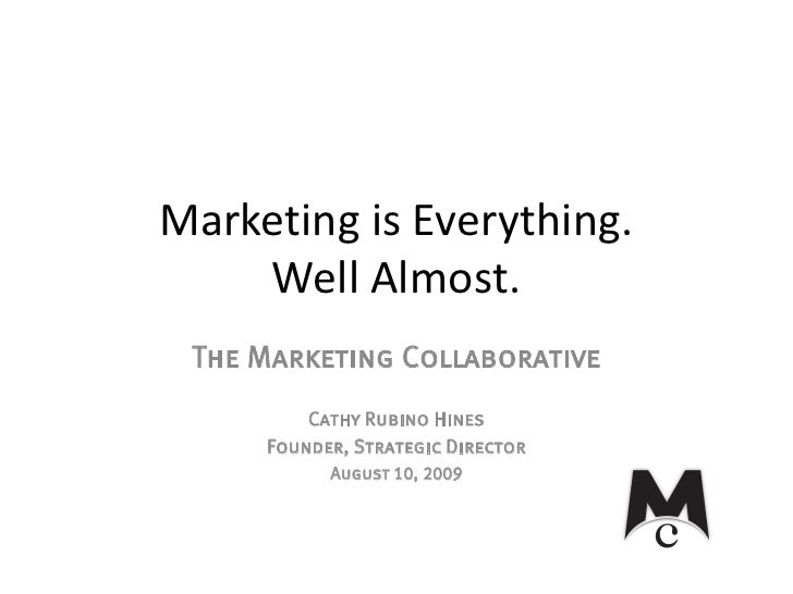 Marketing is Everything.     Well Almost.  The Marketing Collaborative          Cathy Rubino Hines      Founder, Strategic...