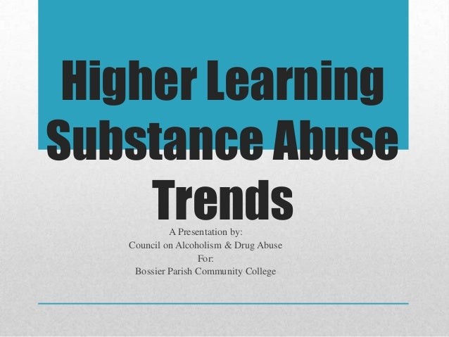 Higher Learning Substance Abuse TrendsA Presentation by: Council on Alcoholism & Drug Abuse For: Bossier Parish Community ...