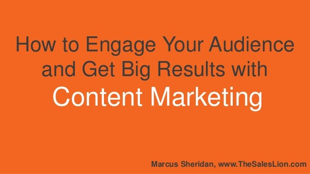 How to Engage Your Audience and Get Big Results with Content Marketing Marcus Sheridan, www.TheSalesLion.com