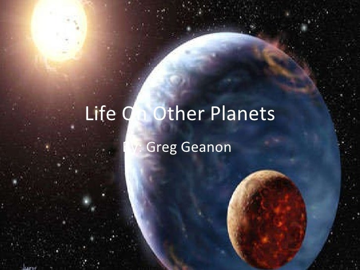Life On Other Planets By: Greg Geanon