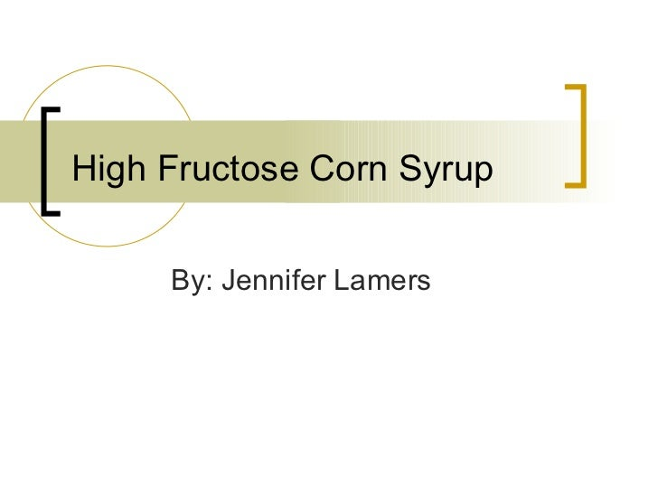 High Fructose Corn Syrup By: Jennifer Lamers