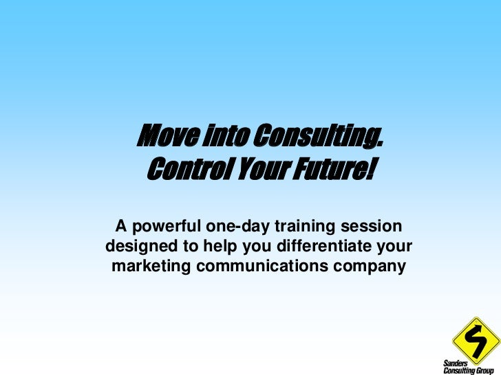 Move into Consulting. Control Your Future!<br />A powerful one-day training session designed to help you differentiate you...