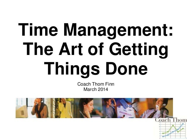 Time Management: The Art of Getting Things Done Coach Thom Finn March 2014