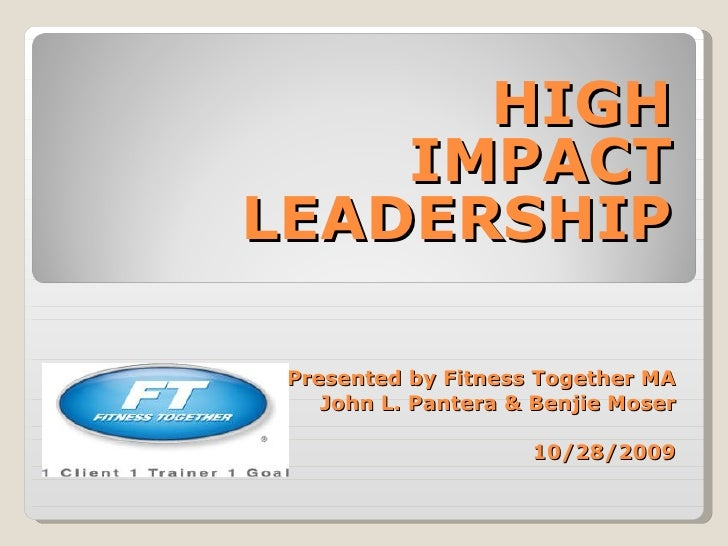 Presented by Fitness Together MA John L. Pantera & Benjie Moser 10/28/2009 HIGH IMPACT LEADERSHIP