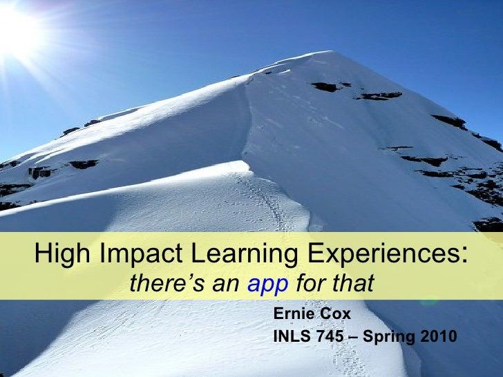 High Impact Learning Experiences : there's an  app  for that <ul><li>Ernie Cox </li></ul><ul><li>INLS 745 – Spring 2010 </...