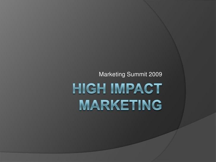 High Impact Marketing<br />Marketing Summit 2009<br />