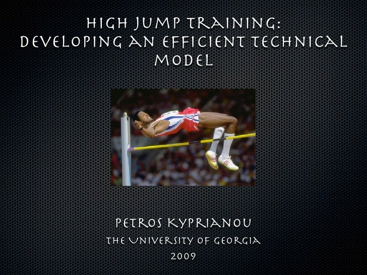 High Jump training: Developing an Efficient technical              model              Petros Kyprianou         The Universi...