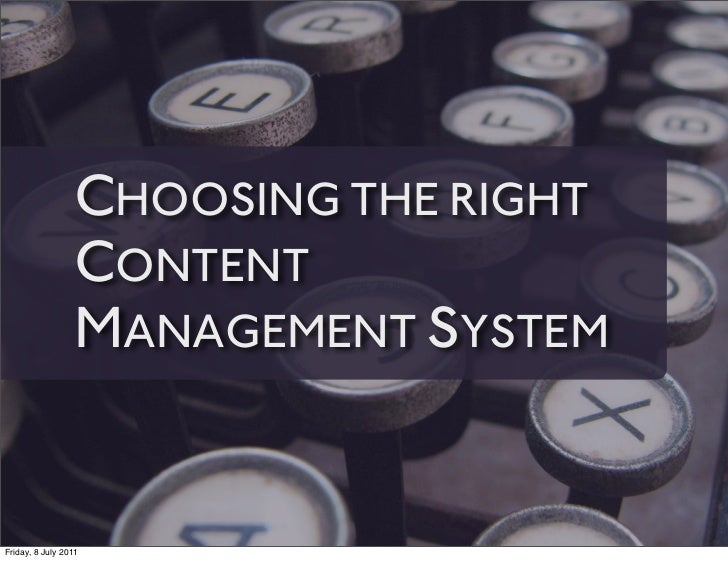 CHOOSING THE RIGHT                 CONTENT                 MANAGEMENT SYSTEMFriday, 8 July 2011