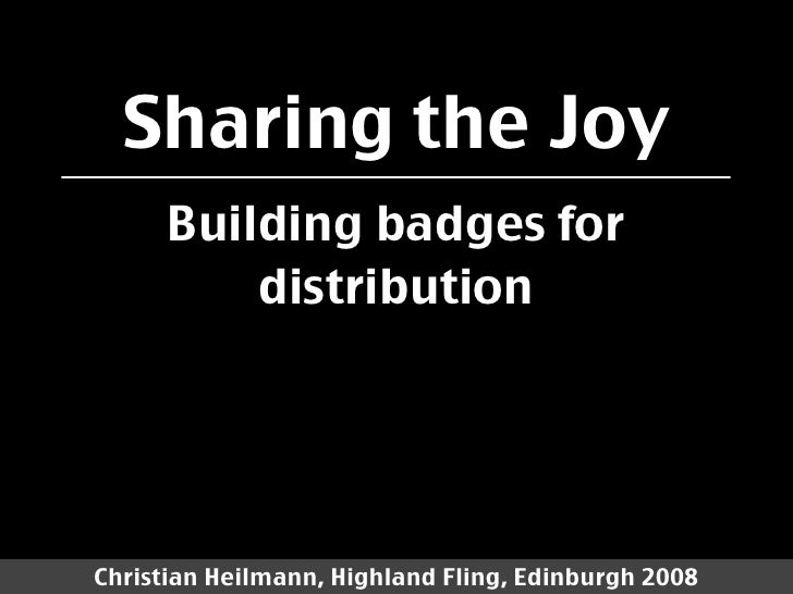 Sharing the Joy       Building badges for           distribution     Christian Heilmann, Highland Fling, Edinburgh 2008