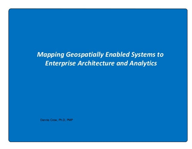 Mapping Geospatially Enabled Systems to Enterprise Architecture and Analytics  Dennis Crow, Ph.D, PMP