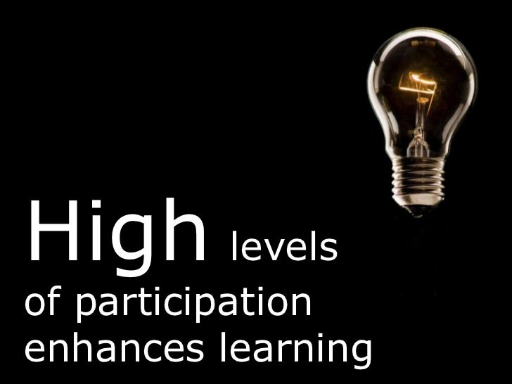Highlevelsof participation enhances learning<br />
