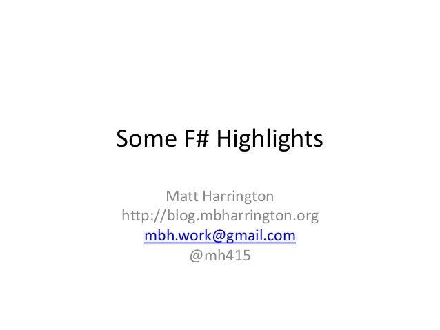 Some F# Highlights Matt Harrington http://blog.mbharrington.org mbh.work@gmail.com @mh415