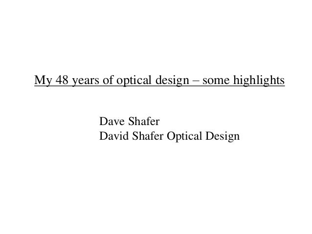 My 48 years of optical design – some highlights Dave Shafer David Shafer Optical Design