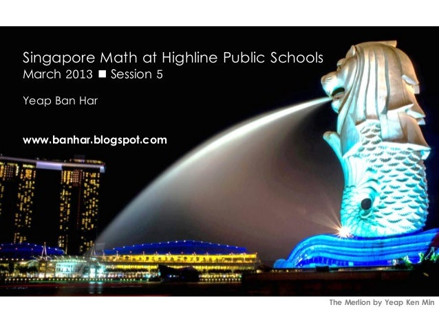 Singapore Math at Highline Public SchoolsMarch 2013  Session 5Yeap Ban Harwww.banhar.blogspot.com                        ...