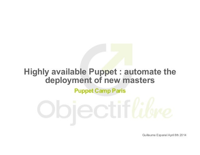Puppet Camp Paris 2014: Highly Available Puppet : Automate the deployment of new masters - Guillaume Espanel, Objectif Libre