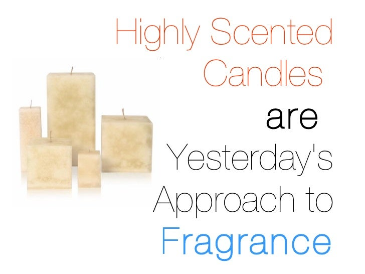 Highly Scented   Candles   are  Yesterday's Approach to  Fragrance