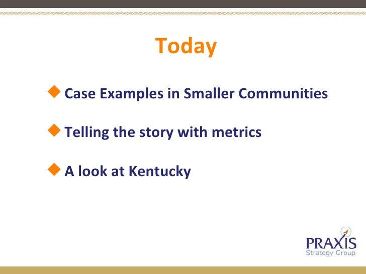 Today <ul><ul><li>Case Examples in Smaller Communities </li></ul></ul><ul><ul><li>Telling the story with metrics </li></ul...