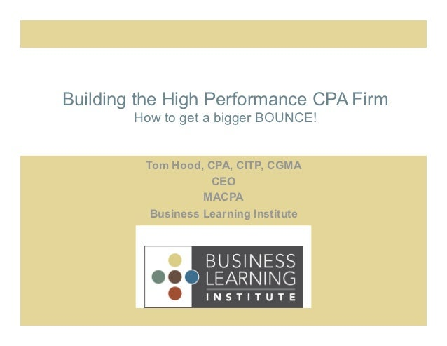 Building the High Performance CPA Firm        How to get a bigger BOUNCE!         Tom Hood, CPA, CITP, CGMA               ...