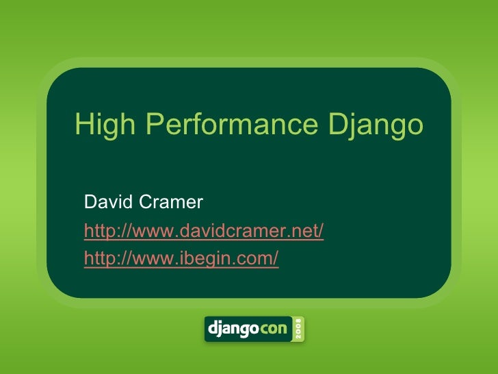 High Performance Django  David Cramer http://www.davidcramer.net/ http://www.ibegin.com/