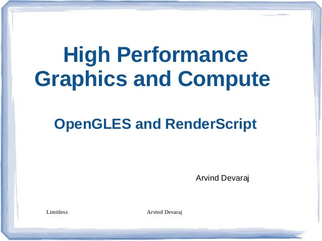 High Performance Graphics and Compute OpenGLES and RenderScript  Arvind Devaraj  Limitless  Arvind Devaraj