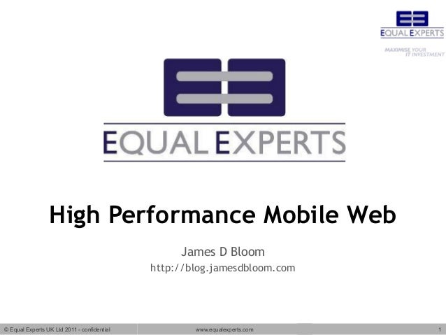 © Equal Experts UK Ltd 2011 - confidential www.equalexperts.com 1 High Performance Mobile Web James D Bloom http://blog.ja...