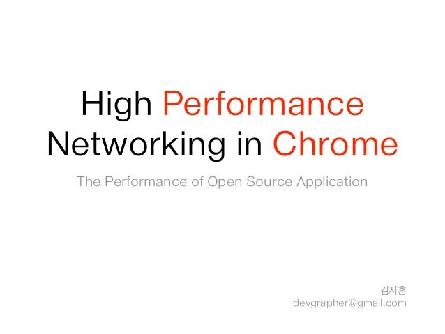 High Performance Networking in Chrome The Performance of Open Source Application 김지훈 devgrapher@gmail.com