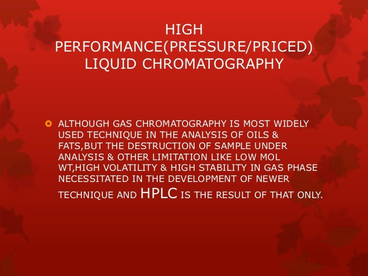 HIGH PERFORMANCE(PRESSURE/PRICED)    LIQUID CHROMATOGRAPHY ALTHOUGH GAS CHROMATOGRAPHY IS MOST WIDELY  USED TECHNIQUE IN ...